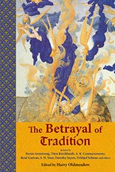 Betrayal of Tradition, The: Essays on the Spiritual Crisis of Modernity