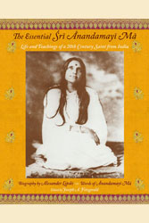 Essential Sri Anandamayi Ma, The: Life and Teaching of a 20th Century Indian Saint