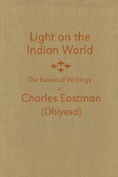 Light on the Indian World: The Essential Writings of Charles Eastman (Ohiyesa) - hardcover